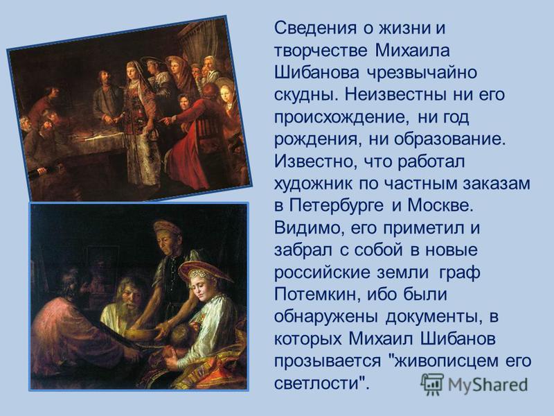 Сведения о жизни и творчестве Михаила Шибанова чрезвычайно скудны. Неизвестны ни его происхождение, ни год рождения, ни образование. Известно, что работал художник по частным заказам в Петербурге и Москве. Видимо, его приметил и забрал с собой в новы
