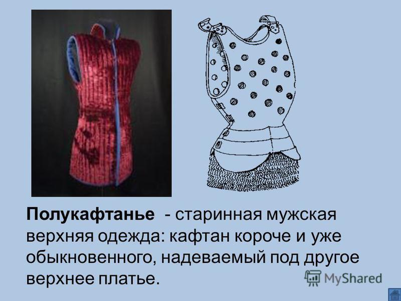 Полукафтанье - старинная мужская верхняя одежда: кафтан короче и уже обыкновенного, надеваемый под другое верхнее платье.