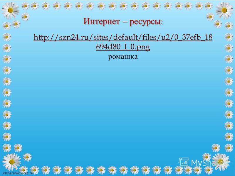 Интернет – ресурсы : http://szn24.ru/sites/default/files/u2/0_37efb_18 694d80_l_0. png ромашка