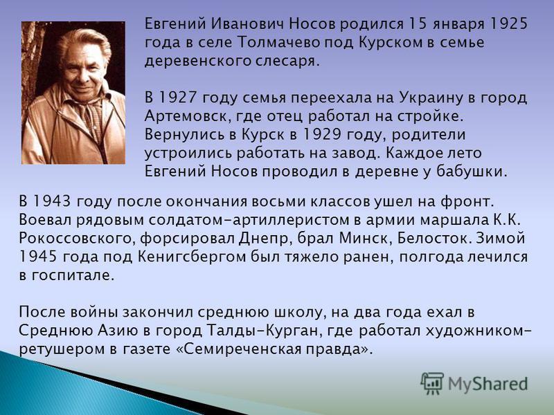 Евгений Иванович Носов родился 15 января 1925 года в селе Толмачево под Курском в семье деревенского слесаря. В 1927 году семья переехала на Украину в город Артемовск, где отец работал на стройке. Вернулись в Курск в 1929 году, родители устроились ра