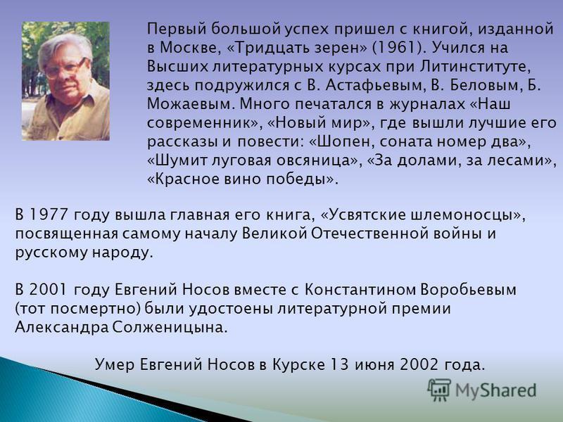 В 1977 году вышла главная его книга, «Усвятские шлемоносцы», посвященная самому началу Великой Отечественной войны и русскому народу. В 2001 году Евгений Носов вместе с Константином Воробьевым (тот посмертно) были удостоены литературной премии Алекса