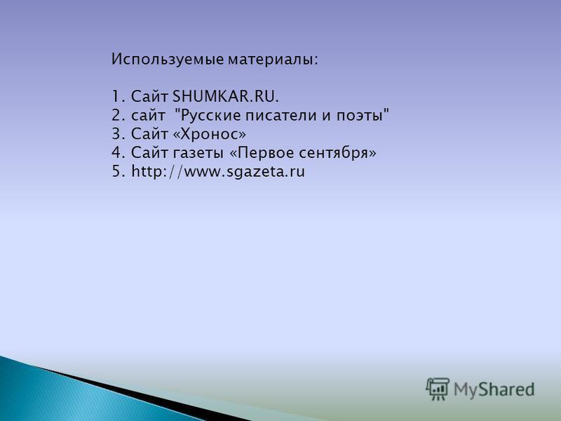 Используемые материалы: 1. Сайт SHUMKAR.RU. 2. сайт Русские писатели и поэты 3. Сайт «Хронос» 4. Сайт газеты «Первое сентября» 5. http://www.sgazeta.ru