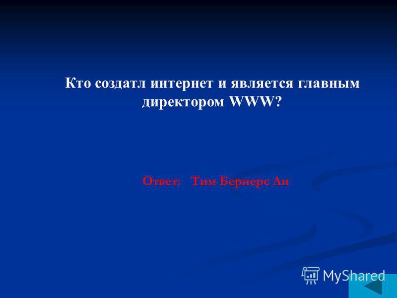 Кто создатл интернет и является главным директором WWW? Ответ: Тим Бернерс Ли