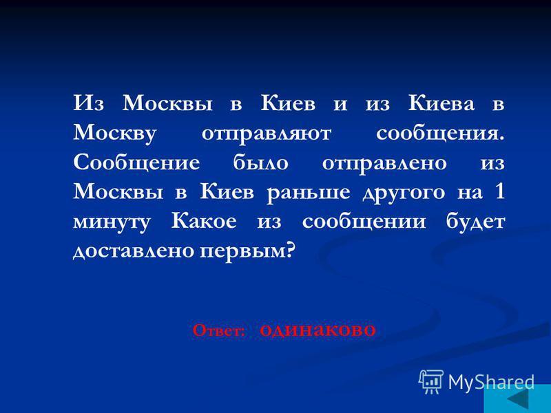 Из Москвы в Киев и из Киева в Москву отправляют сообщения. Сообщение было отправлено из Москвы в Киев раньше другого на 1 минуту Какое из сообщении будет доставлено первым? Ответ: одинаково