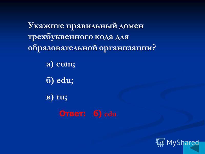 Укажите правильный домен трехбуквенного кода для образовательной организации? а) сom; б) edu; в) ru; Ответ: б) edu
