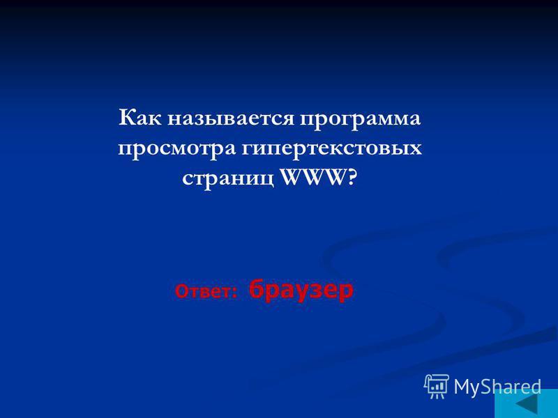 Как называется программа просмотра гипертекстовых страниц WWW? Ответ: браузер