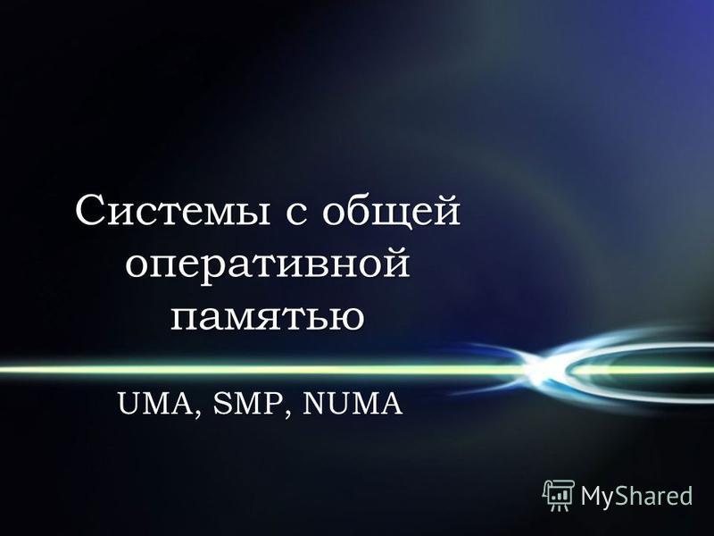 Системы с общей оперативной памятью UMA, SMP, NUMA
