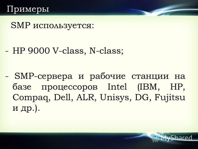 Примеры SMP используется: -HP 9000 V-class, N-class; - SMP-сервера и рабочие станции на базе процессоров Intel (IBM, HP, Compaq, Dell, ALR, Unisys, DG, Fujitsu и др.).