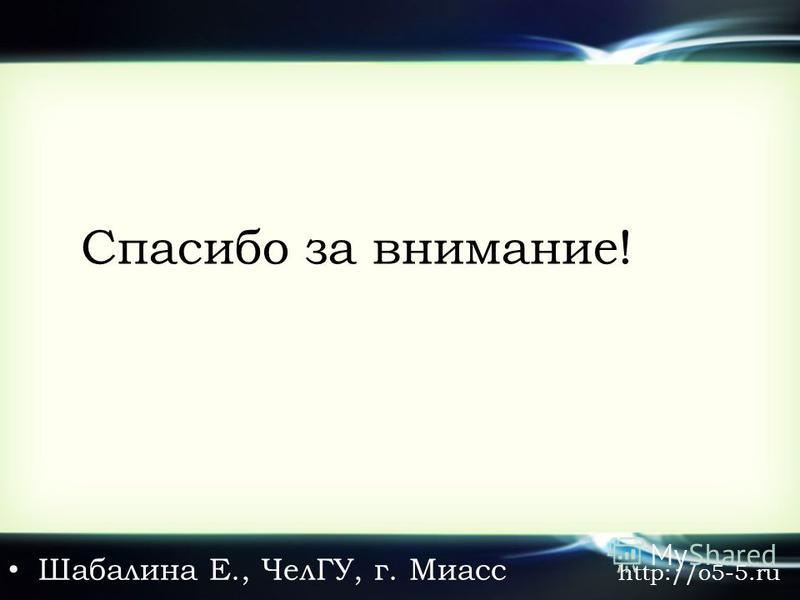 Спасибо за внимание! Шабалина Е., ЧелГУ, г. Миасс http://o5-5.ru