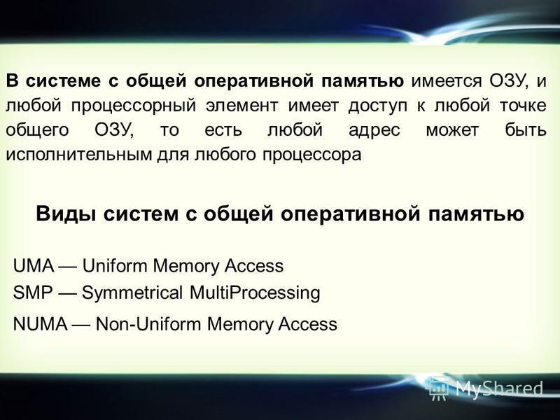 В системе с общей оперативной памятью имеется ОЗУ, и любой процессорный элемент имеет доступ к любой точке общего ОЗУ, то есть любой адрес может быть исполнительным для любого процессора Виды систем с общей оперативной памятью UMA Uniform Memory Acce