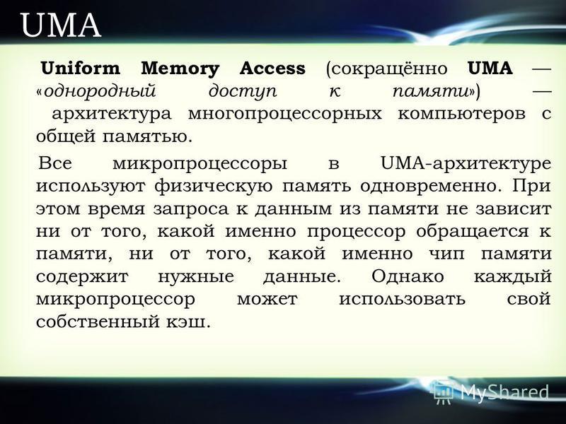 UMA Uniform Memory Access (сокращённо UMA « однородный доступ к памяти ») архитектура многопроцессорных компьютеров с общей памятью. Все микропроцессоры в UMA-архитектуре используют физическую память одновременно. При этом время запроса к данным из п