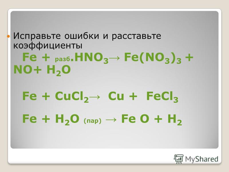 Исправьте ошибки и расставьте коэффициенты Fe + разб.HNO 3 Fe(NO 3 ) 3 + NO+ H 2 O Fe + CuCl 2 Cu + FeCl 3 Fe + H 2 O (пар) Fe O + H 2