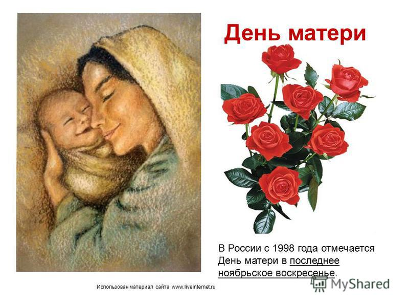Использован материал сайта www.liveinternet.ru В России с 1998 года отмечается День матери в последнее ноябрьское воскресенье. День матери