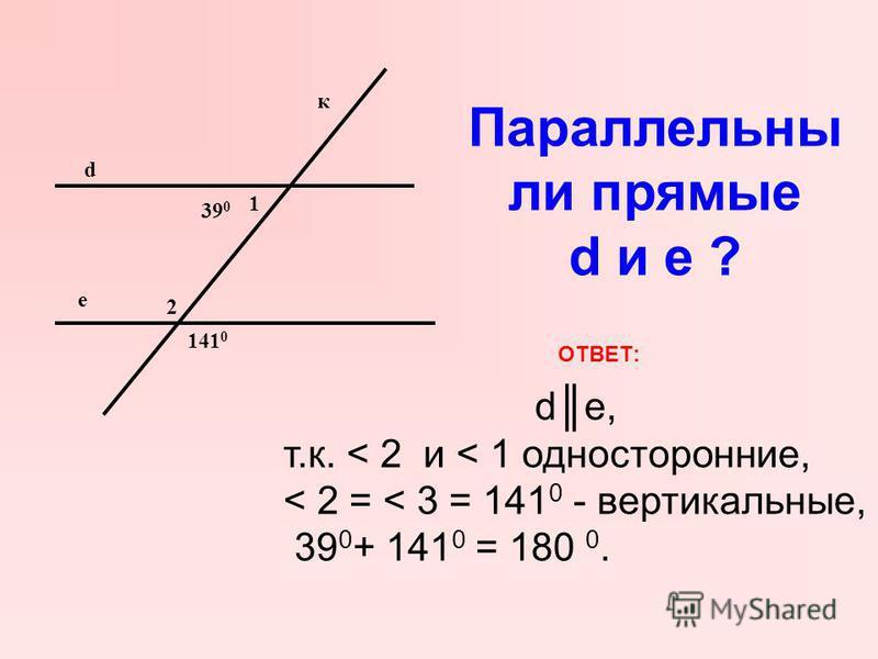 d е 1 39 0 2 141 0 Параллельны ли прямые d и е ? к ОТВЕТ: de, т.к. < 2 и < 1 односторонние, < 2 = < 3 = 141 0 - вертикальные, 39 0 + 141 0 = 180 0.