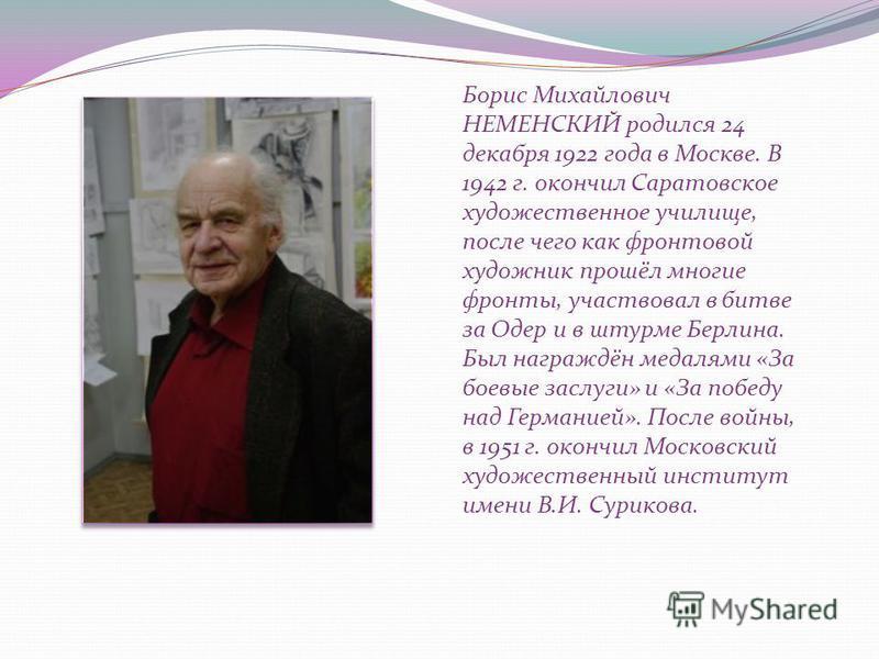 Борис Михайлович НЕМЕНСКИЙ родился 24 декабря 1922 года в Москве. В 1942 г. окончил Саратовское художественное училище, после чего как фронтовой художник прошёл многие фронты, участвовал в битве за Одер и в штурме Берлина. Был награждён медалями «За