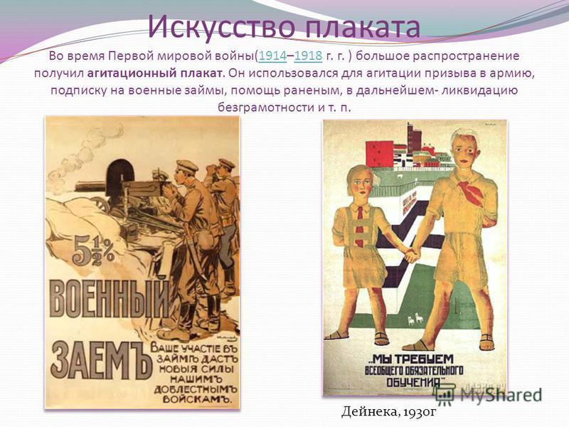 Искусство плаката Во время Первой мировой войны(1914–1918 г. г. ) большое распространение получил агитационный плакат. Он использовался для агитации призыва в армию, подписку на военные займы, помощь раненым, в дальнейшем- ликвидацию безграмотности и
