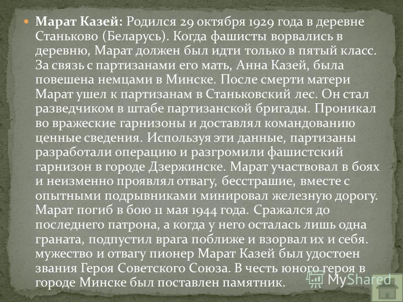 Марат Казей: Родился 29 октября 1929 года в деревне Станьково (Беларусь). Когда фашисты ворвались в деревню, Марат должен был идти только в пятый класс. За связь с партизанами его мать, Анна Казей, была повешена немцами в Минске. После смерти матери