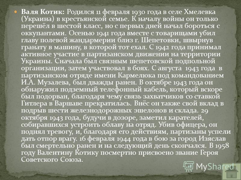 Валя Котик: Родился 11 февраля 1930 года в селе Хмелевка (Украина) в крестьянской семье. К началу войны он только перешёл в шестой класс, но с первых дней начал бороться с оккупантами. Осенью 1941 года вместе с товарищами убил главу полевой жандармер