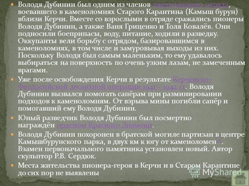 Володя Дубинин был одним из членов партизанского отряда, воевавшего в каменоломнях Старого Карантина (Камыш бурун) вблизи Керчи. Вместе со взрослыми в отряде сражались пионеры Володя Дубинин, а также Ваня Гриценко и Толя Ковалёв. Они подносили боепри