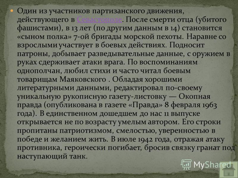 Один из участников партизанского движения, действующего в Севастополе. После смерти отца (убитого фашистами), в 13 лет (по другим данным в 14) становится «сыном полка» 7-ой бригады морской пехоты. Наравне со взрослыми участвует в боевых действиях. По
