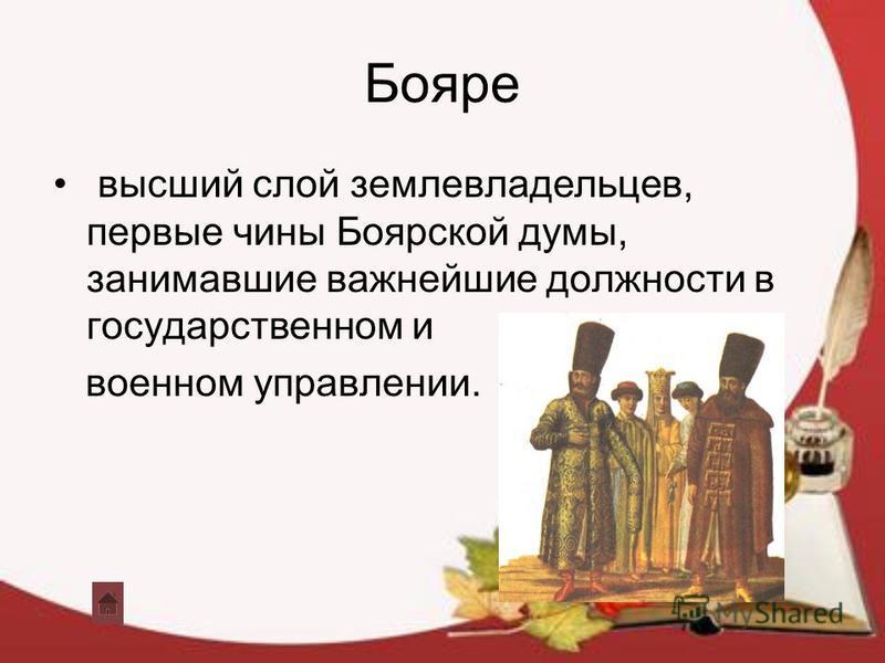 Бояре высший слой землевладельцев, первые чины Боярской думы, занимавшие важнейшие должности в государственном и военном управлении.