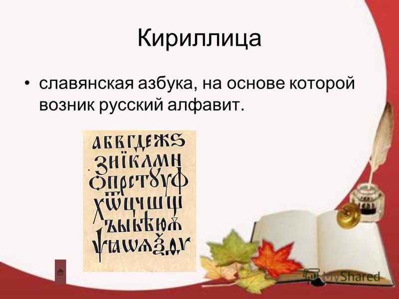 Кириллица славянская азбука, на основе которой возник русский алфавит.