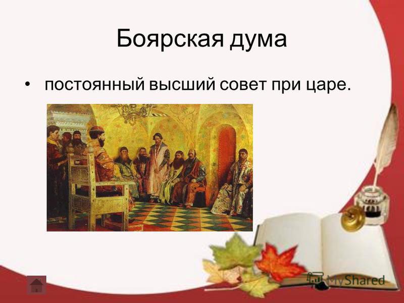 Боярская дума постоянный высший совет при царе.