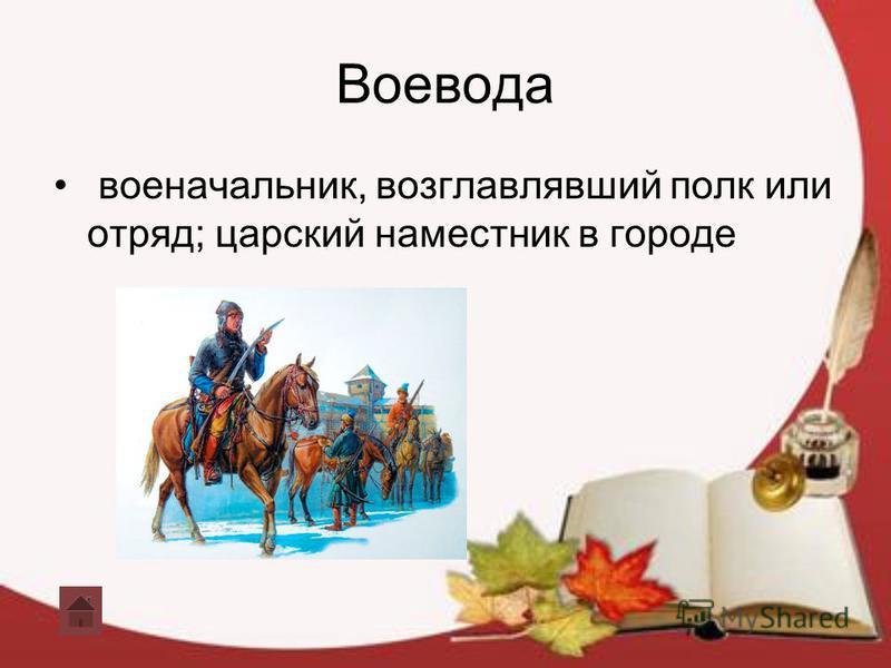 Воевода военачальник, возглавлявший полк или отряд; царский наместник в городе