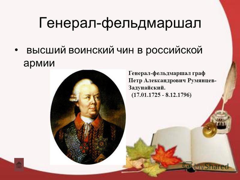 Генерал-фельдмаршал высший воинский чин в российской армии Генерал-фельдмаршал граф Петр Александрович Румянцев- Задунайский. (17.01.1725 - 8.12.1796)