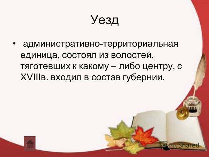 Уезд административно-территориальная единица, состоял из волостей, тяготевших к какому – либо центру, с XVIIIв. входил в состав губернии.