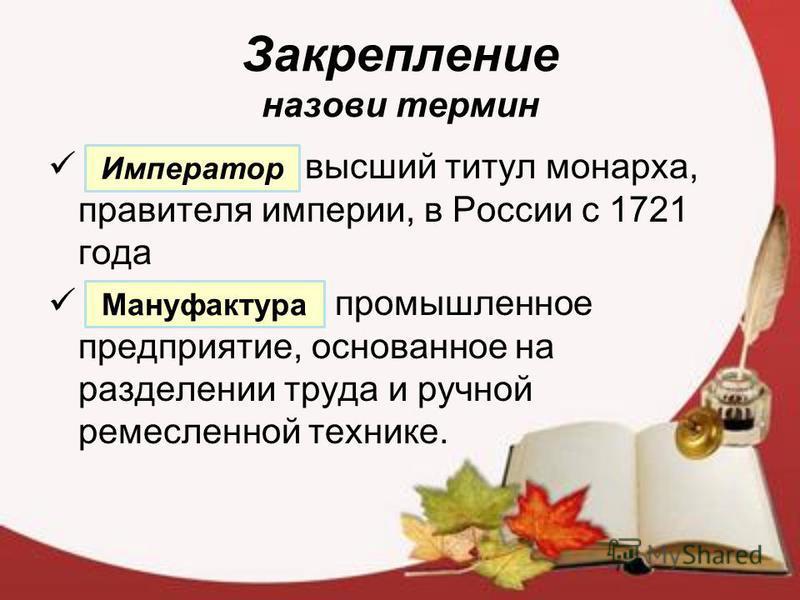 Закрепление назови термин высший титул монарха, правителя империи, в России с 1721 года промышленное предприятие, основанное на разделении труда и ручной ремесленной технике. Император Мануфактура