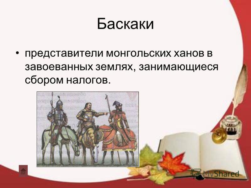 Баскаки представители монгольских ханов в завоеванных землях, занимающиеся сбором налогов.