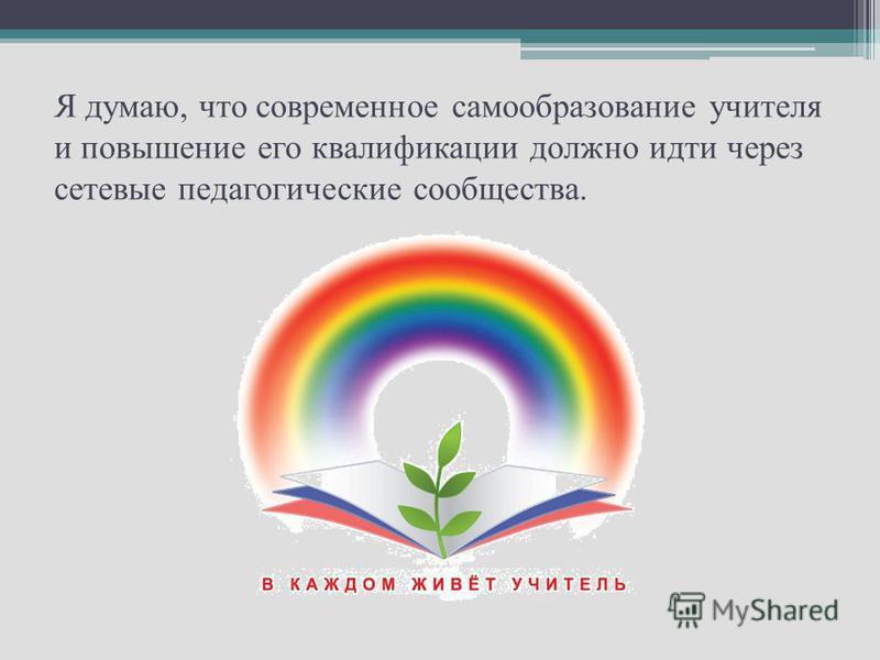 Я думаю, что современное самообразование учителя и повышение его квалификации должно идти через сетевые педагогические сообщества.