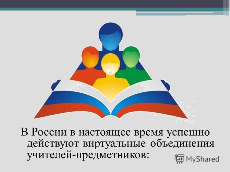 В России в настоящее время успешно действуют виртуальные объединения учителей-предметников: