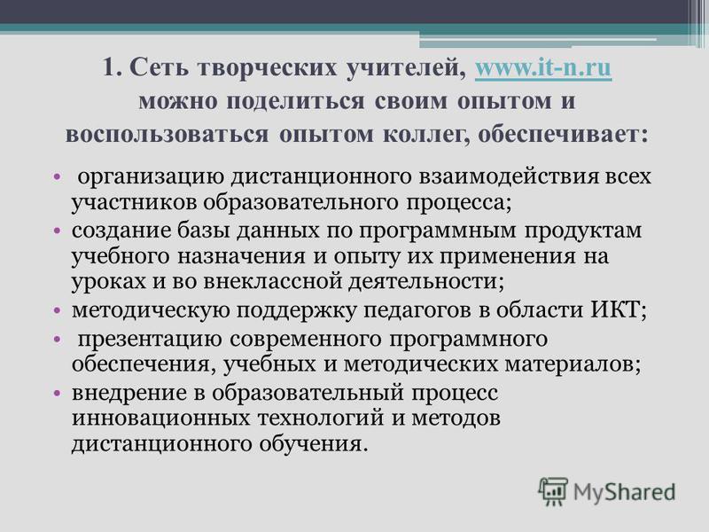 1. Сеть творческих учителей, www.it-n.ru можно поделиться своим опытом и воспользоваться опытом коллег, обеспечивает:www.it-n.ru организацию дистанционного взаимодействия всех участников образовательного процесса; создание базы данных по программным