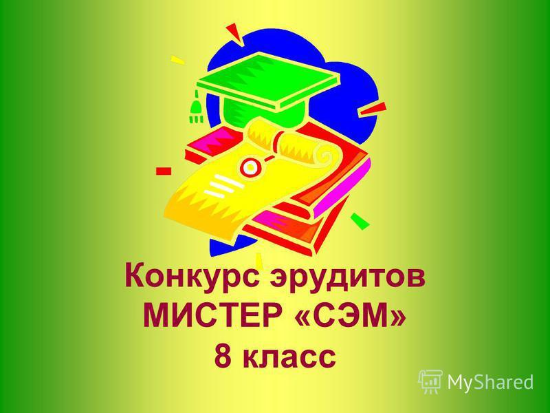Конкурс эрудитов МИСТЕР «СЭМ» 8 класс