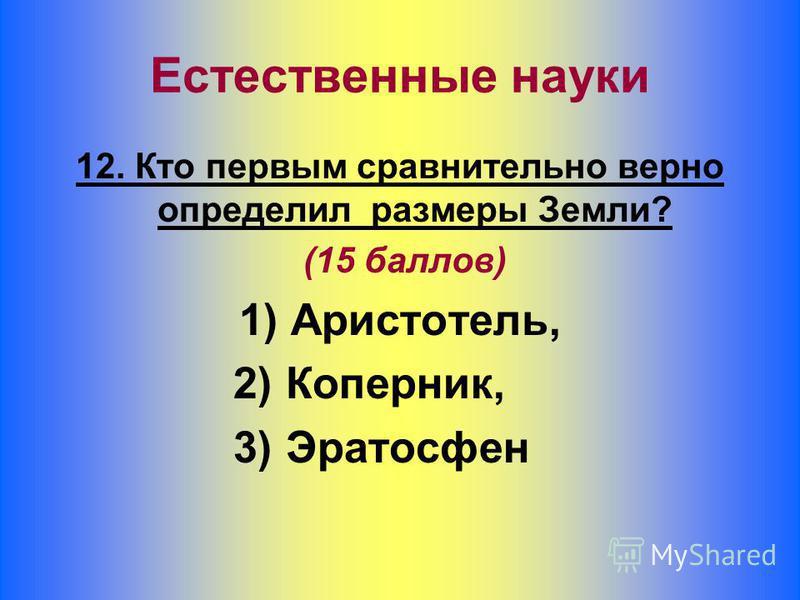 12. Кто первым сравнительно верно определил размеры Земли? (15 баллов) 1) Аристотель, 2) Коперник, 3) Эратосфен Естественные науки