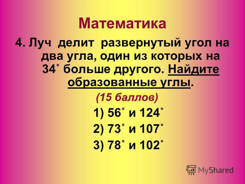 Математика 4. Луч делит развернутый угол на два угла, один из которых на 34˚ больше другого. Найдите образованные углы. (15 баллов) 1) 56˚ и 124˚ 2) 73˚ и 107˚ 3) 78˚ и 102˚