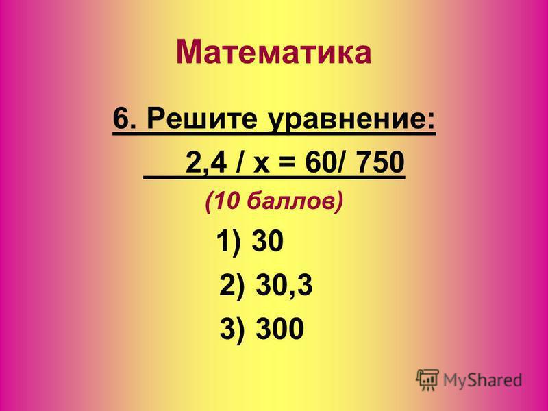 6. Решите уравнение: 2,4 / x = 60/ 750 (10 баллов) 1) 30 2) 30,3 3) 300 Математика