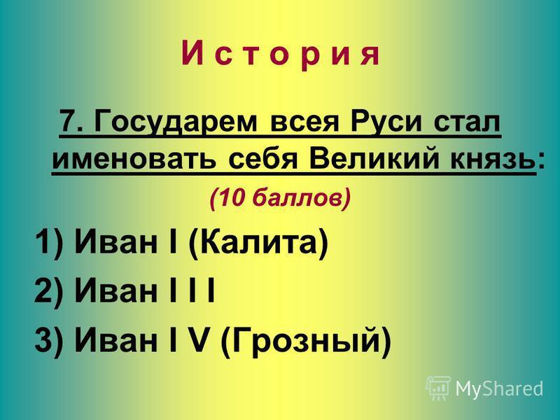 И с т о р и я 7. Государем всея Руси стал именовать себя Великий князь: (10 баллов) 1) Иван I (Калита) 2) Иван I I I 3) Иван I V (Грозный)