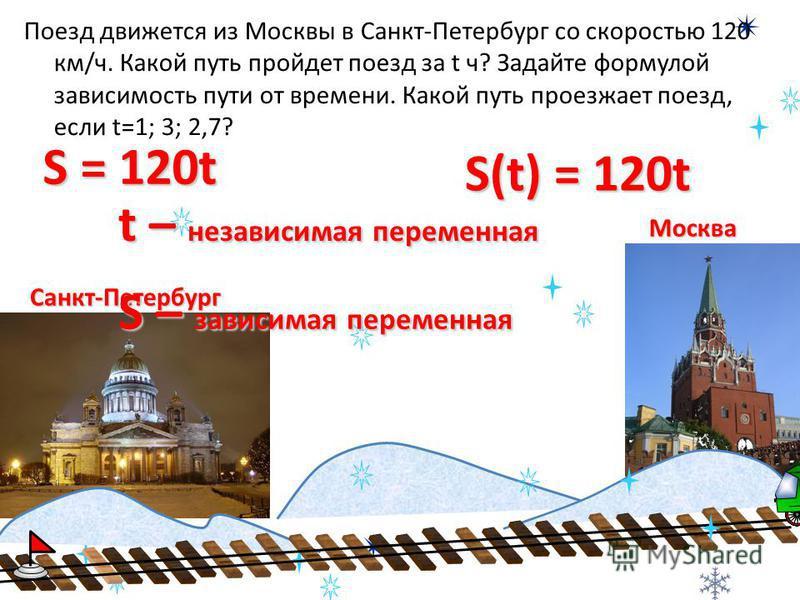 Москва Санкт-Петербург Поезд движется из Москвы в Санкт-Петербург со скоростью 120 км/ч. Какой путь пройдет поезд за t ч? Задайте формулой зависимость пути от времени. Какой путь проезжает поезд, если t=1; 3; 2,7? S = 120t S(t) = 120t t – независимая
