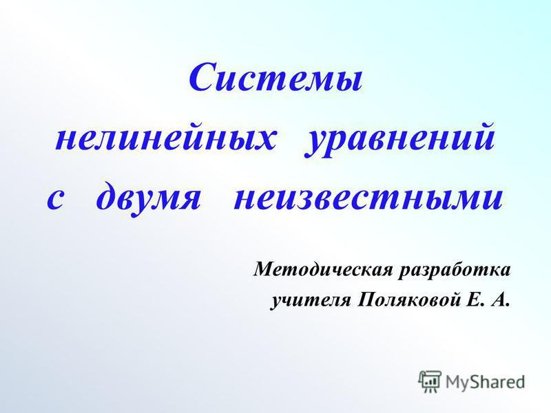 Системы нелинейных уравнений с двумя неизвестными Методическая разработка учителя Поляковой Е. А.