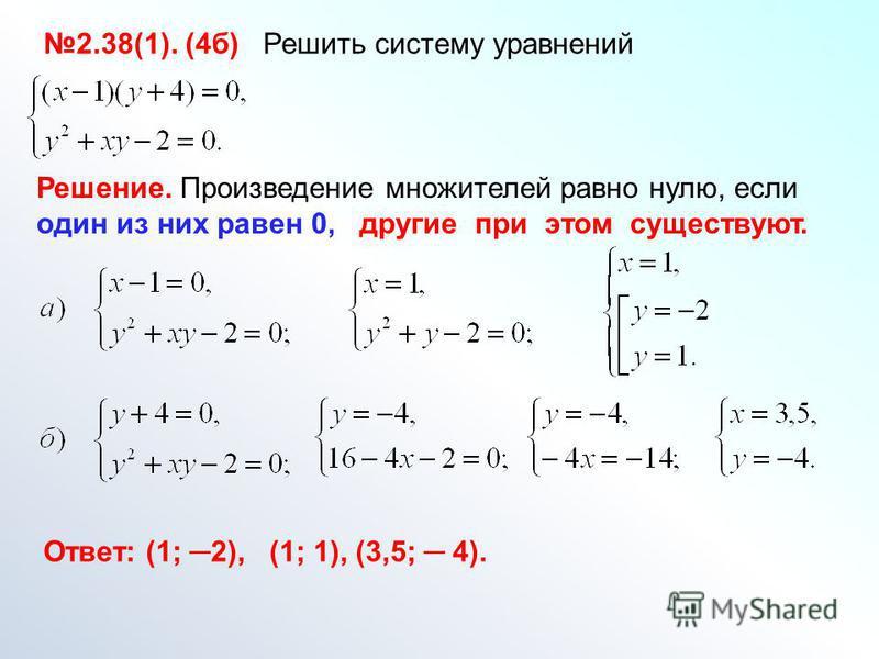 2.38(1). (4 б) Решить систему уравнений Решение. Произведение множителей равно нулю, если один из них равен 0, другие при этом существуют. Ответ: (1; 2), (1; 1), (3,5; 4).