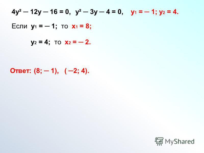 4 у² 12 у 16 = 0,у² 3 у 4 = 0, у 1 = 1; у 2 = 4. Если у 1 = 1; то х 1 = 8; у 2 = 4; то х 2 = 2. Ответ: (8; 1), ( 2; 4).