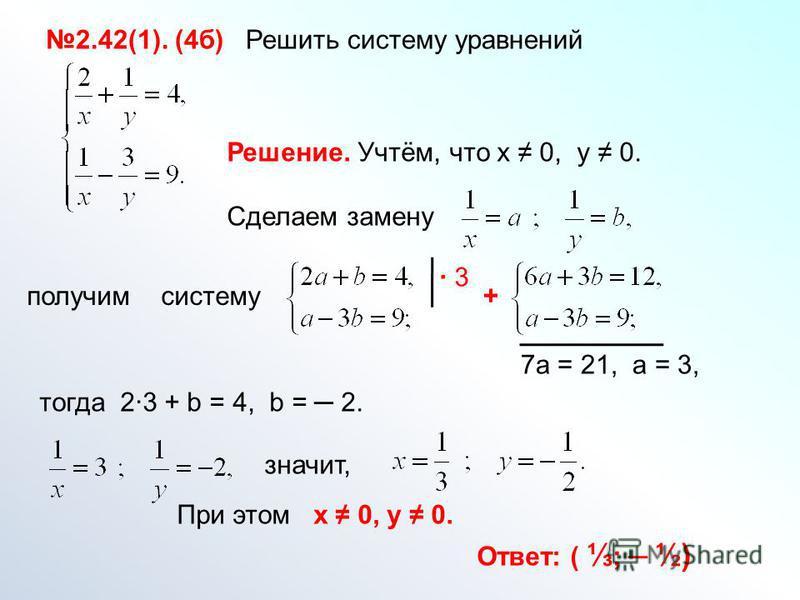 2.42(1). (4 б) Решить систему уравнений Решение. Учтём, что х 0, у 0. Сделаем замену получим систему 3 + 7 а = 21, а = 3, тогда 23 + b = 4, b = 2. значит, Ответ: ( ; ½) При этом х 0, у 0.