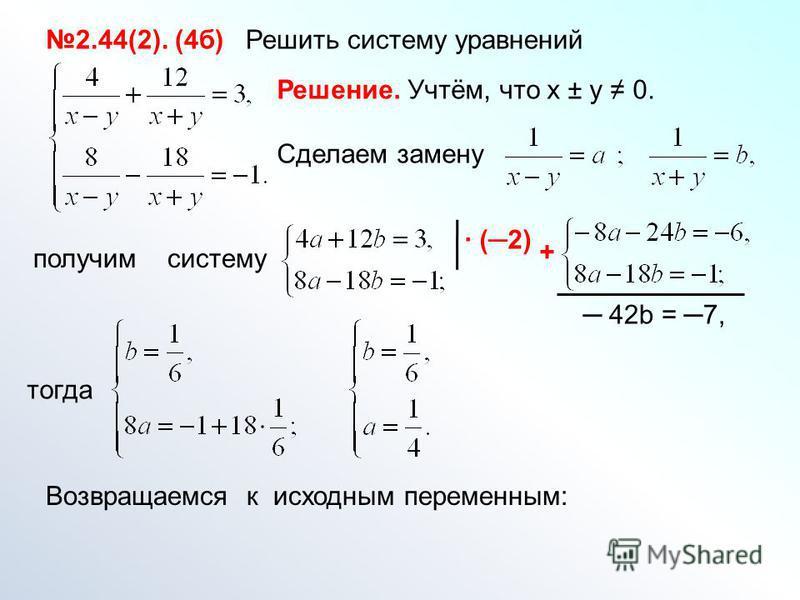 2.44(2). (4 б) Решить систему уравнений Решение. Учтём, что х ± у 0. Сделаем замену получим систему (2) + 42b = 7, тогда Возвращаемся к исходным переменным: