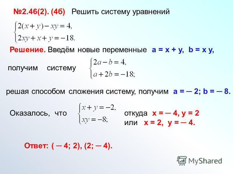 2.46(2). (4 б) Решить систему уравнений Решение. Введём новые переменные а = х + у, b = x y, получим систему решая способом сложения систему, получим а = 2; b = 8. Оказалось, что откуда х = 4, у = 2 или х = 2, у = 4. Ответ: ( 4; 2), (2; 4).