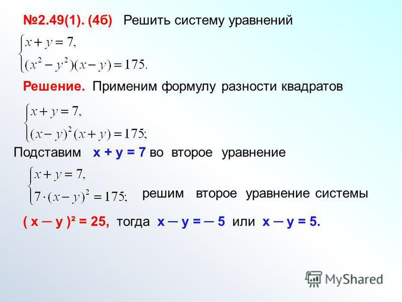 2.49(1). (4 б) Решить систему уравнений Решение. Применим формулу разности квадратов Подставим х + у = 7 во второе уравнение решим второе уравнение системы ( х у )² = 25, тогда х у = 5 или х у = 5.