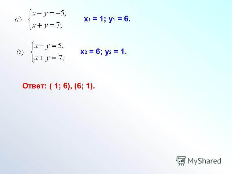 х 1 = 1; у 1 = 6. х 2 = 6; у 2 = 1. Ответ: ( 1; 6), (6; 1).