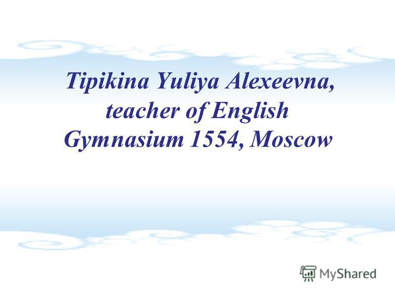 Tipikina Yuliya Alexeevna, teacher of English Gymnasium 1554, Moscow